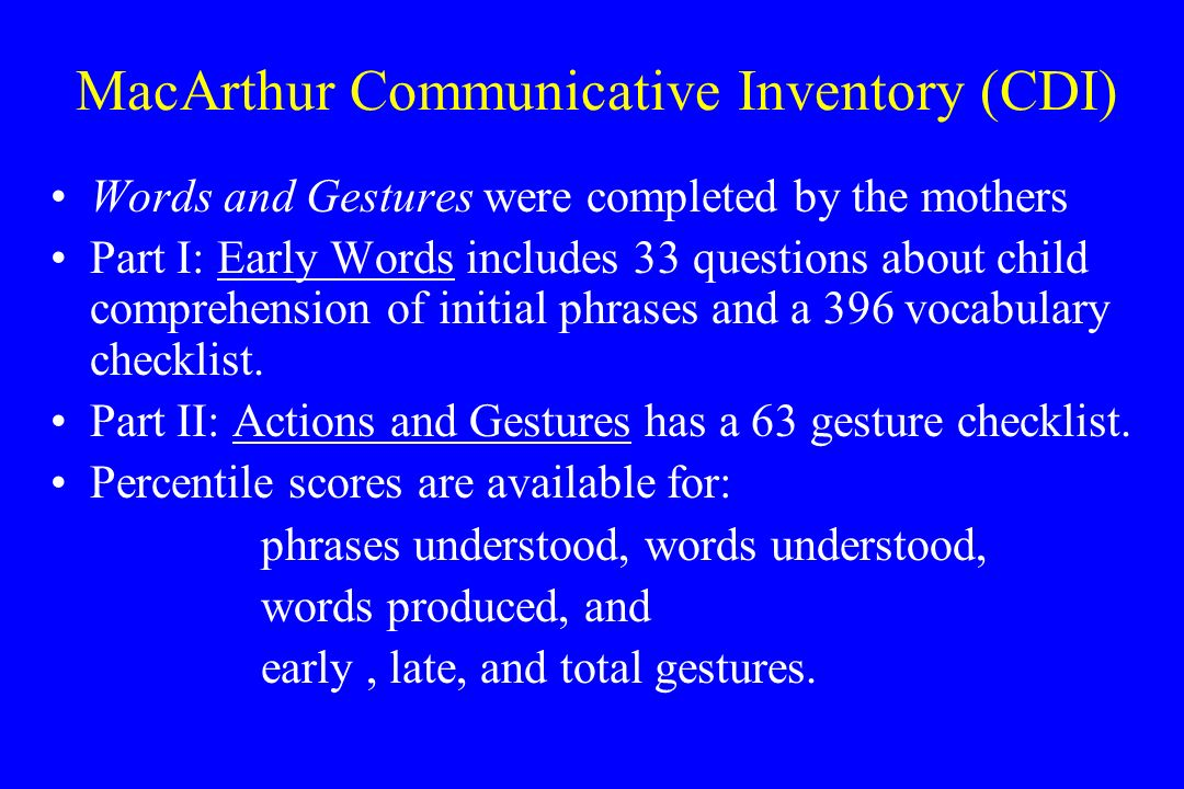 MacArthur Communicative Inventory (CDI) Words and Gestures were completed by the mothers Part I: Early Words includes 33 questions about child comprehension of initial phrases and a 396 vocabulary checklist.