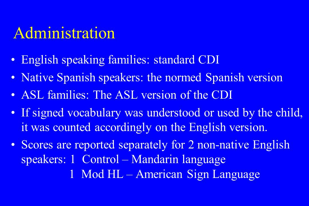 Administration English speaking families: standard CDI Native Spanish speakers: the normed Spanish version ASL families: The ASL version of the CDI If signed vocabulary was understood or used by the child, it was counted accordingly on the English version.