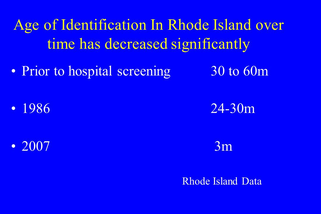Age of Identification In Rhode Island over time has decreased significantly Prior to hospital screening30 to 60m 198624-30m 2007 3m Rhode Island Data