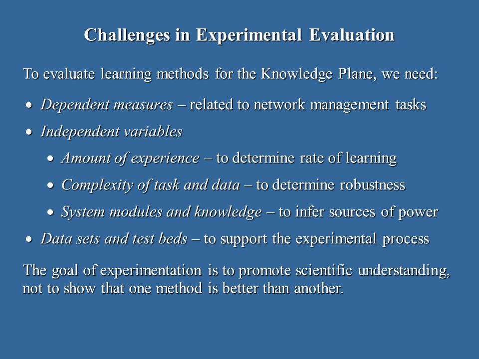 Challenges in Experimental Evaluation Dependent measures – related to network management tasks Dependent measures – related to network management tasks Independent variables Independent variables Amount of experience – to determine rate of learning Amount of experience – to determine rate of learning Complexity of task and data – to determine robustness Complexity of task and data – to determine robustness System modules and knowledge – to infer sources of power System modules and knowledge – to infer sources of power Data sets and test beds – to support the experimental process Data sets and test beds – to support the experimental process To evaluate learning methods for the Knowledge Plane, we need: The goal of experimentation is to promote scientific understanding, not to show that one method is better than another.