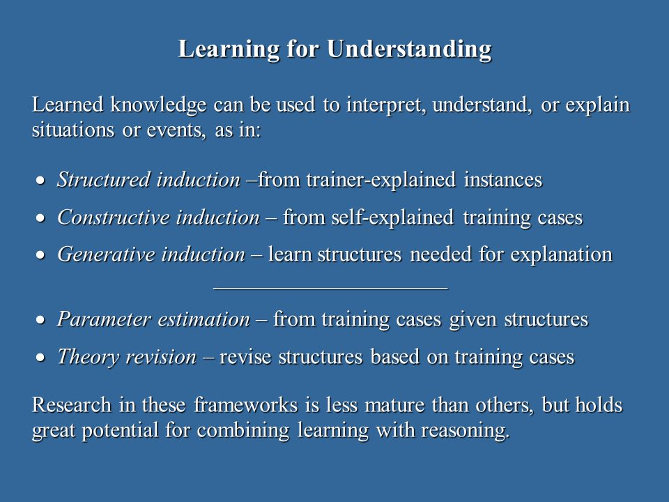 Learning for Understanding Structured induction –from trainer-explained instances Structured induction –from trainer-explained instances Constructive induction – from self-explained training cases Constructive induction – from self-explained training cases Generative induction – learn structures needed for explanation Generative induction – learn structures needed for explanation ––––––––––––––––––––– ––––––––––––––––––––– Parameter estimation – from training cases given structures Parameter estimation – from training cases given structures Theory revision – revise structures based on training cases Theory revision – revise structures based on training cases Learned knowledge can be used to interpret, understand, or explain situations or events, as in: Research in these frameworks is less mature than others, but holds great potential for combining learning with reasoning.