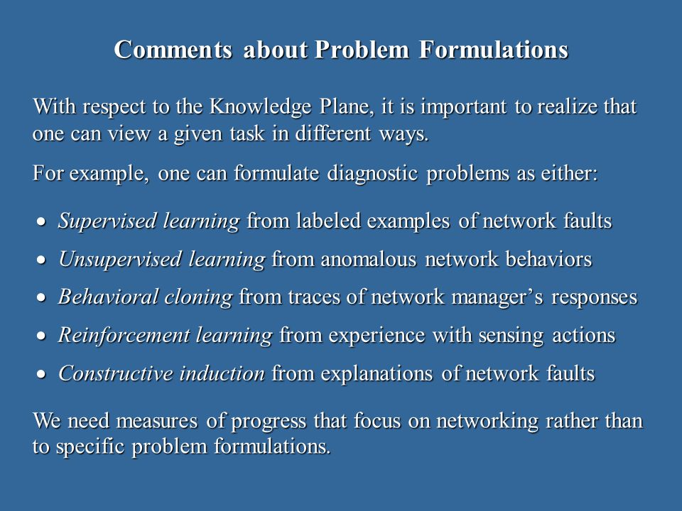Comments about Problem Formulations Supervised learning from labeled examples of network faults Supervised learning from labeled examples of network faults Unsupervised learning from anomalous network behaviors Unsupervised learning from anomalous network behaviors Behavioral cloning from traces of network managers responses Behavioral cloning from traces of network managers responses Reinforcement learning from experience with sensing actions Reinforcement learning from experience with sensing actions Constructive induction from explanations of network faults Constructive induction from explanations of network faults With respect to the Knowledge Plane, it is important to realize that one can view a given task in different ways.