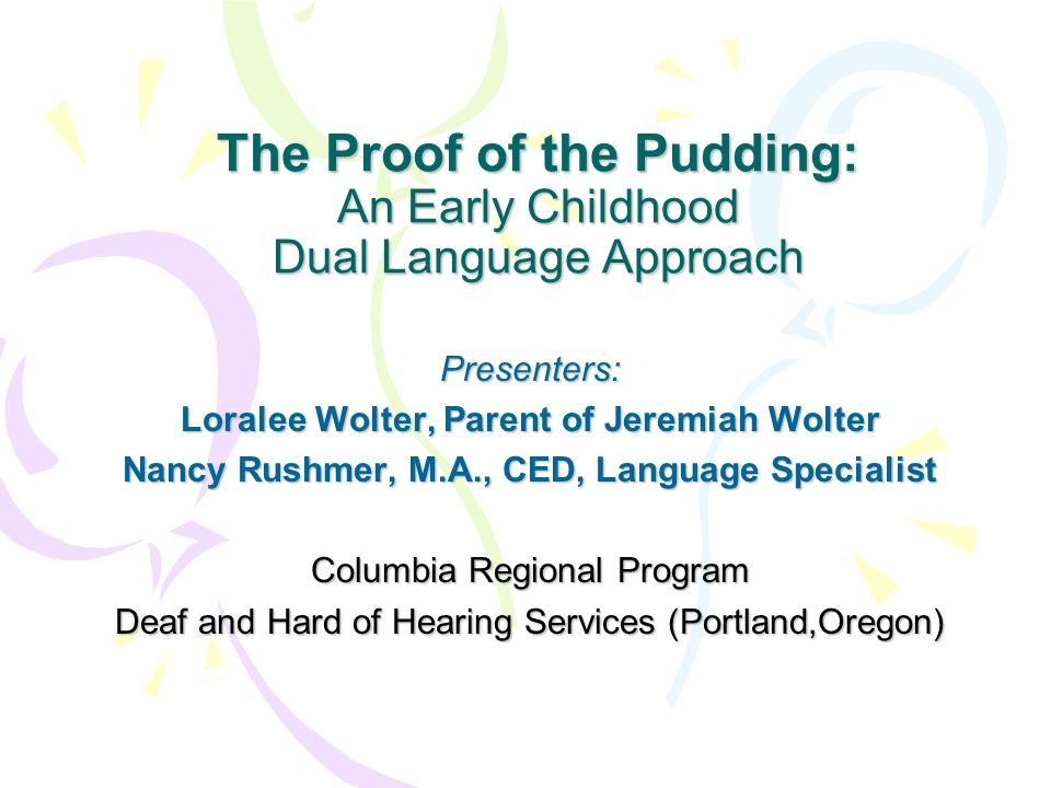 The Proof of the Pudding: An Early Childhood Dual Language Approach Presenters: Loralee Wolter, Parent of Jeremiah Wolter Nancy Rushmer, M.A., CED, La