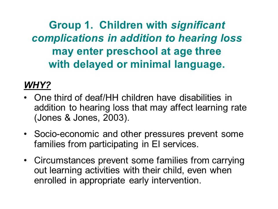 Group 1. Children with significant complications in addition to hearing loss may enter preschool at age three with delayed or minimal language. WHY? O