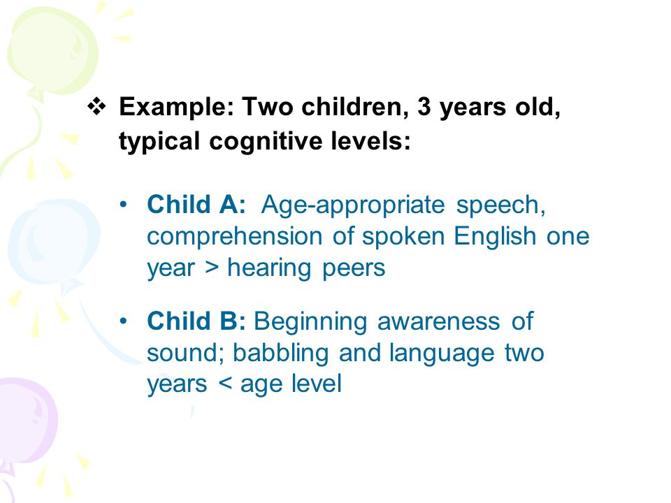Example: Two children, 3 years old, typical cognitive levels: Child A: Age-appropriate speech, comprehension of spoken English one year > hearing peer