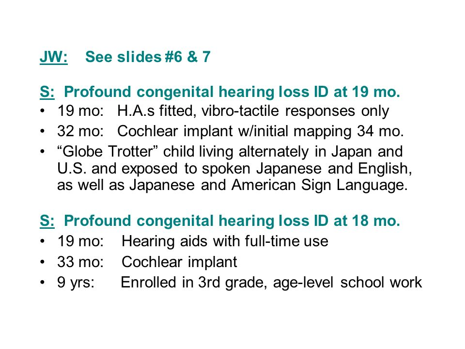 JW: See slides #6 & 7 S: Profound congenital hearing loss ID at 19 mo. 19 mo: H.A.s fitted, vibro-tactile responses only 32 mo: Cochlear implant w/ini