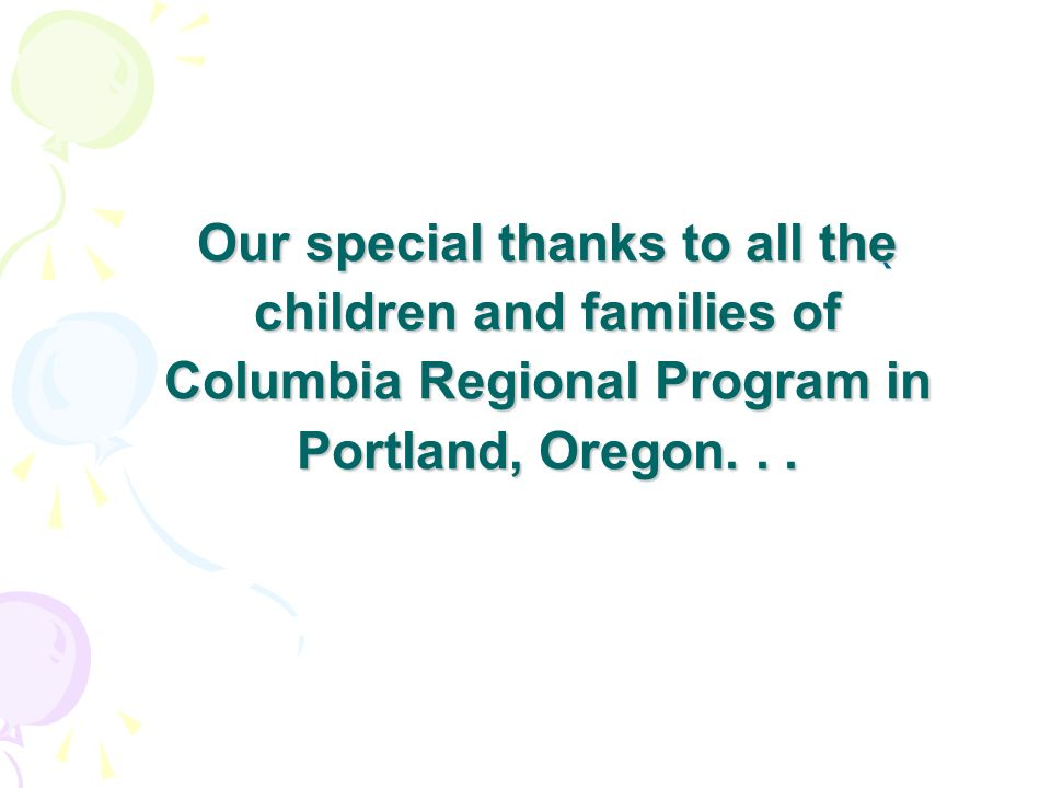 Our special thanks to all the children and families of Columbia Regional Program in Portland, Oregon... `