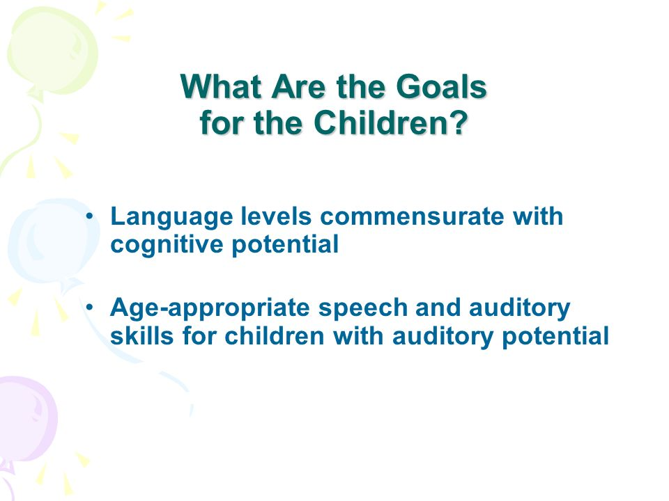 What Are the Goals for the Children? Language levels commensurate with cognitive potential Age-appropriate speech and auditory skills for children wit