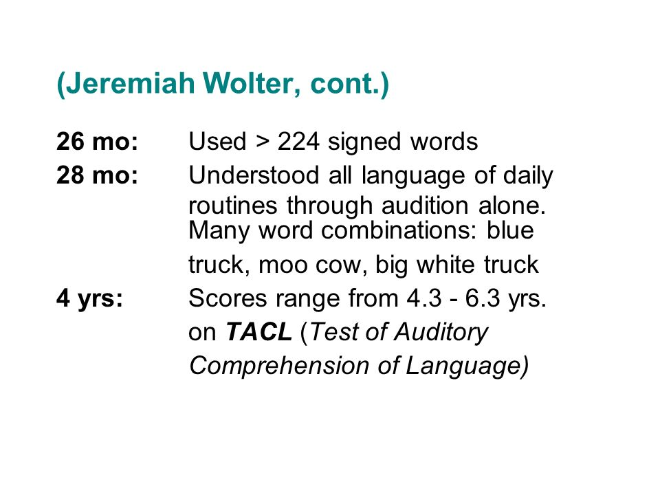 (Jeremiah Wolter, cont.) 26 mo:Used > 224 signed words 28 mo:Understood all language of daily routines through audition alone. Many word combinations: