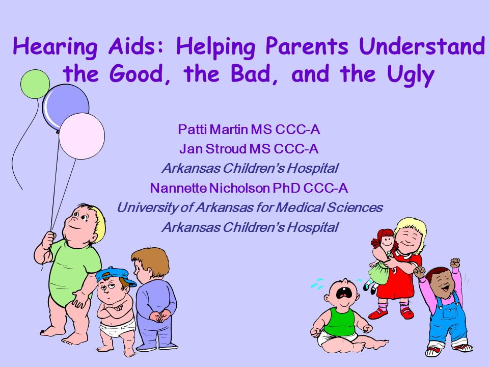 Hearing Aids: Helping Parents Understand the Good, the Bad, and the Ugly Patti Martin MS CCC-A Jan Stroud MS CCC-A Arkansas Childrens Hospital Nannette Nicholson PhD CCC-A University of Arkansas for Medical Sciences Arkansas Childrens Hospital