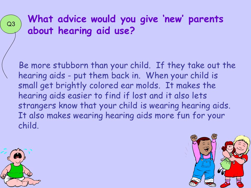 Be more stubborn than your child. If they take out the hearing aids - put them back in.