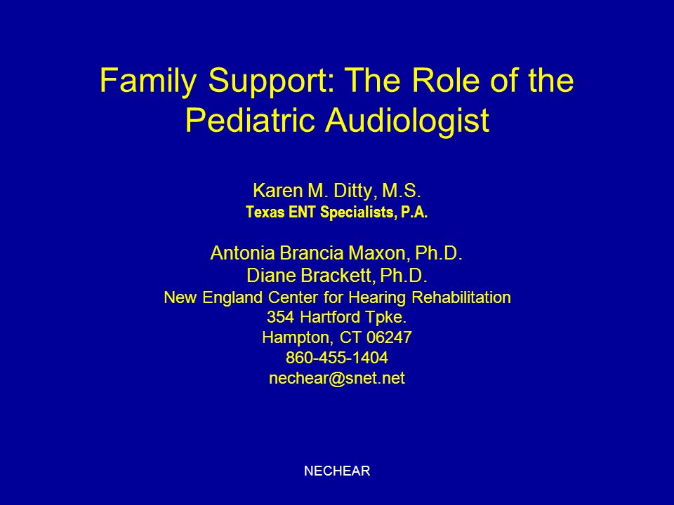 NECHEAR Family Support: The Role of the Pediatric Audiologist Karen M. Ditty, M.S. Texas ENT Specialists, P.A. Antonia Brancia Maxon, Ph.D. Diane Brac