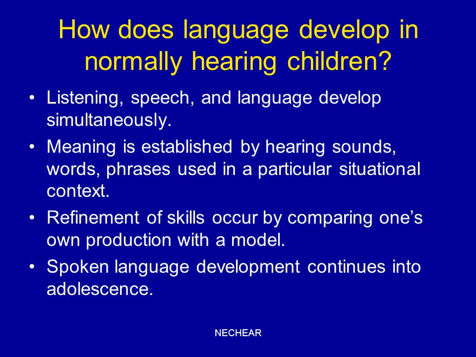NECHEAR How does language develop in normally hearing children? Listening, speech, and language develop simultaneously. Meaning is established by hear