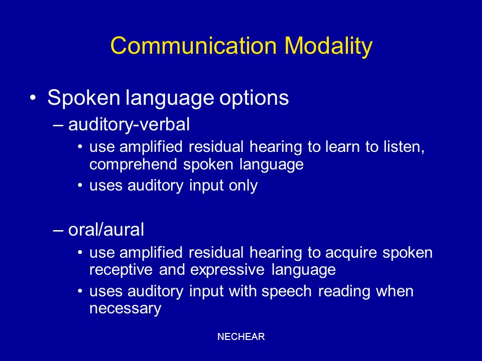 NECHEAR Communication Modality Spoken language options –auditory-verbal use amplified residual hearing to learn to listen, comprehend spoken language