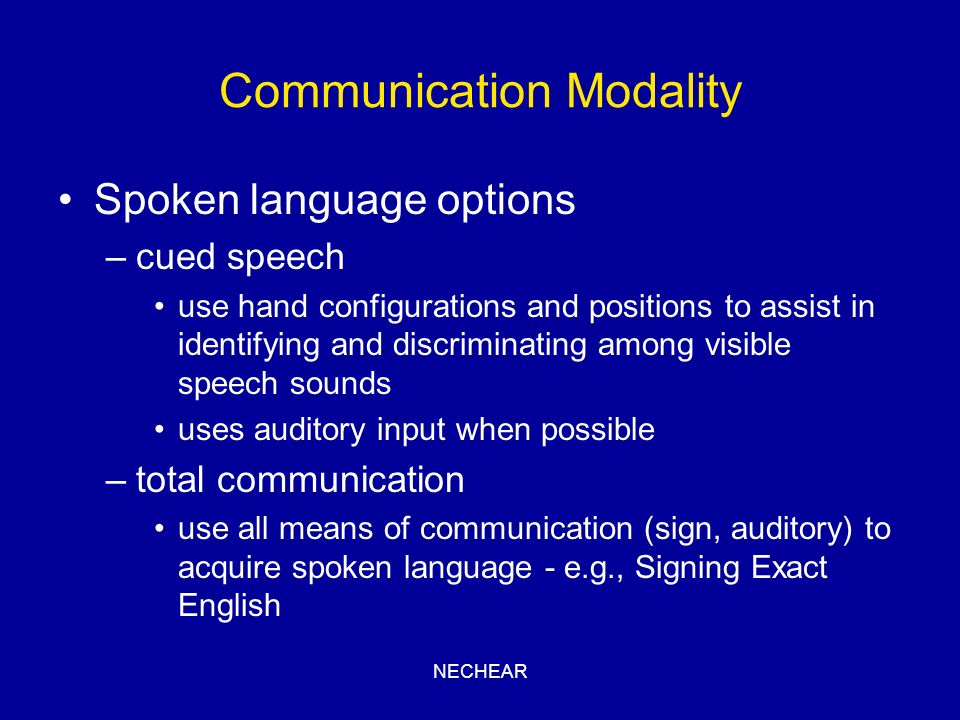 NECHEAR Communication Modality Spoken language options –cued speech use hand configurations and positions to assist in identifying and discriminating