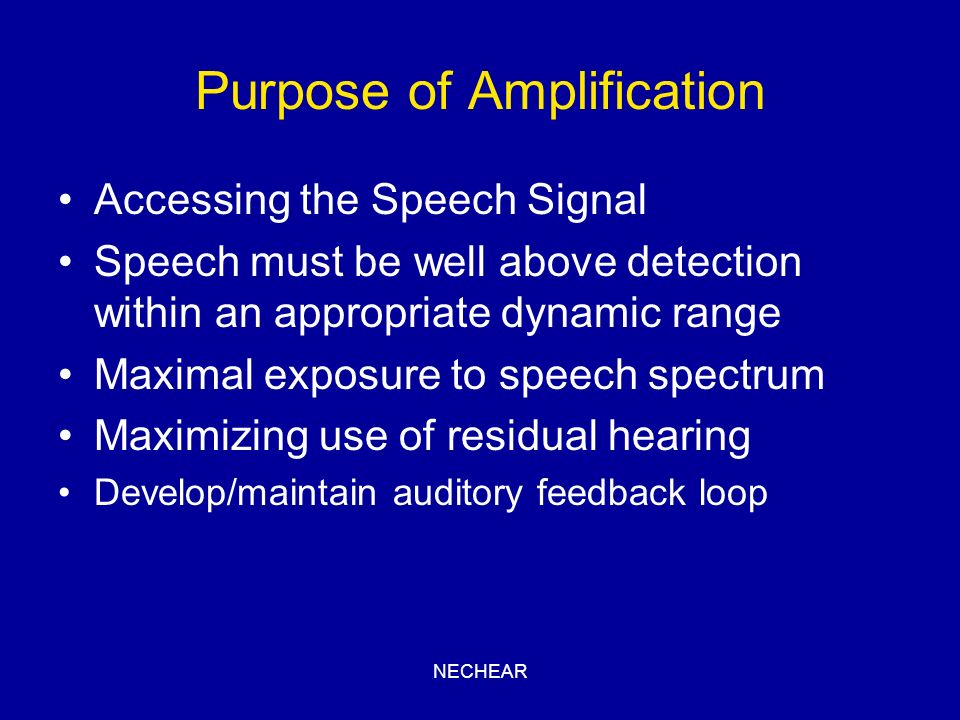 NECHEAR Purpose of Amplification Accessing the Speech Signal Speech must be well above detection within an appropriate dynamic range Maximal exposure