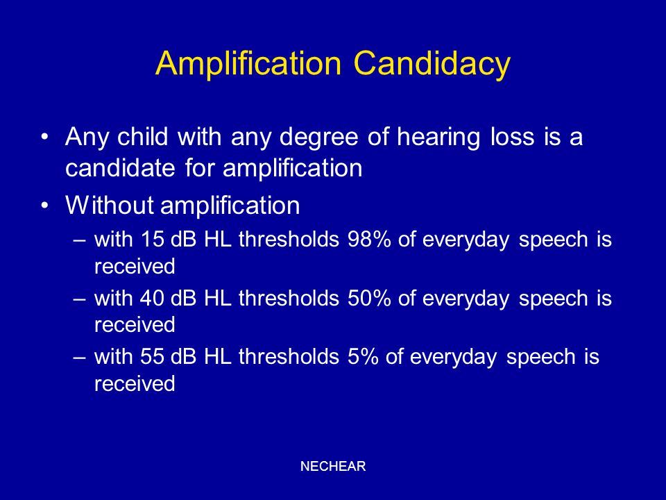 NECHEAR Amplification Candidacy Any child with any degree of hearing loss is a candidate for amplification Without amplification –with 15 dB HL thresh