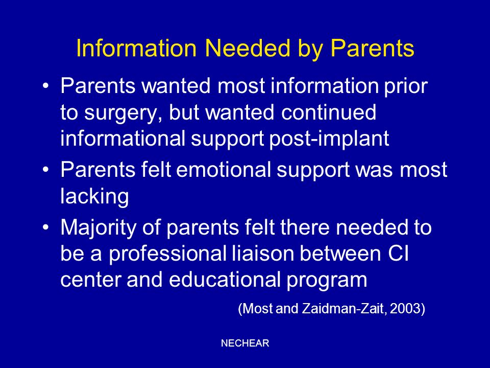 NECHEAR Information Needed by Parents Parents wanted most information prior to surgery, but wanted continued informational support post-implant Parent