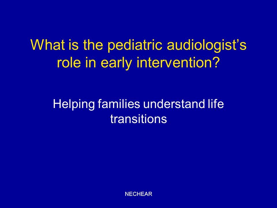 NECHEAR What is the pediatric audiologists role in early intervention? Helping families understand life transitions