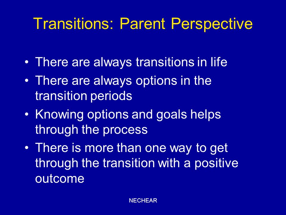 NECHEAR Transitions: Parent Perspective There are always transitions in life There are always options in the transition periods Knowing options and go