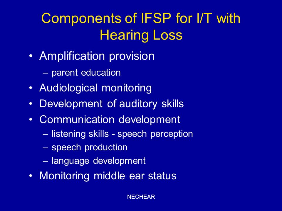 NECHEAR Components of IFSP for I/T with Hearing Loss Amplification provision –parent education Audiological monitoring Development of auditory skills