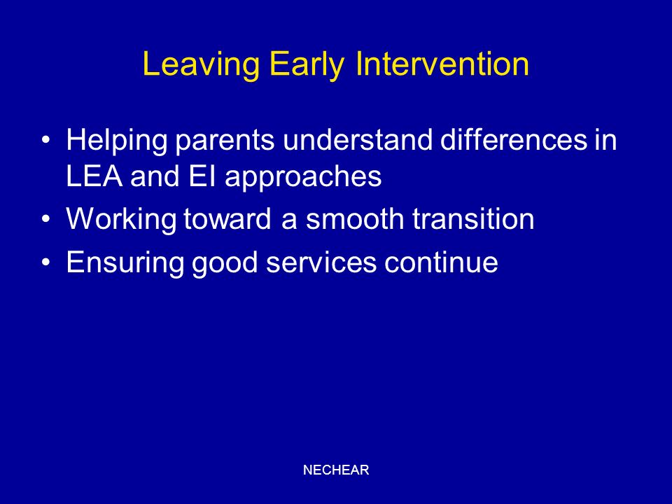 NECHEAR Leaving Early Intervention Helping parents understand differences in LEA and EI approaches Working toward a smooth transition Ensuring good se
