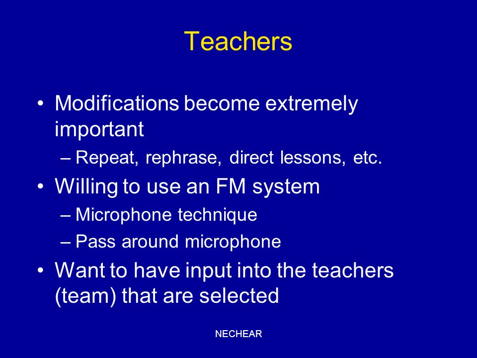 NECHEAR Teachers Modifications become extremely important –Repeat, rephrase, direct lessons, etc. Willing to use an FM system –Microphone technique –P