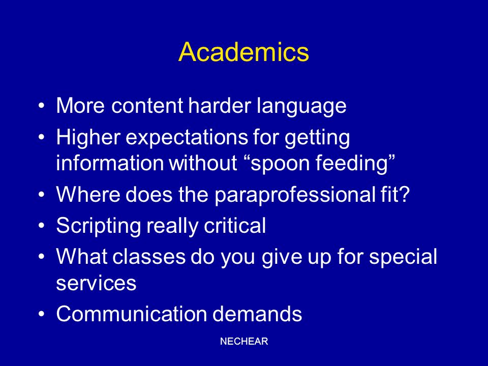 NECHEAR Academics More content harder language Higher expectations for getting information without spoon feeding Where does the paraprofessional fit?