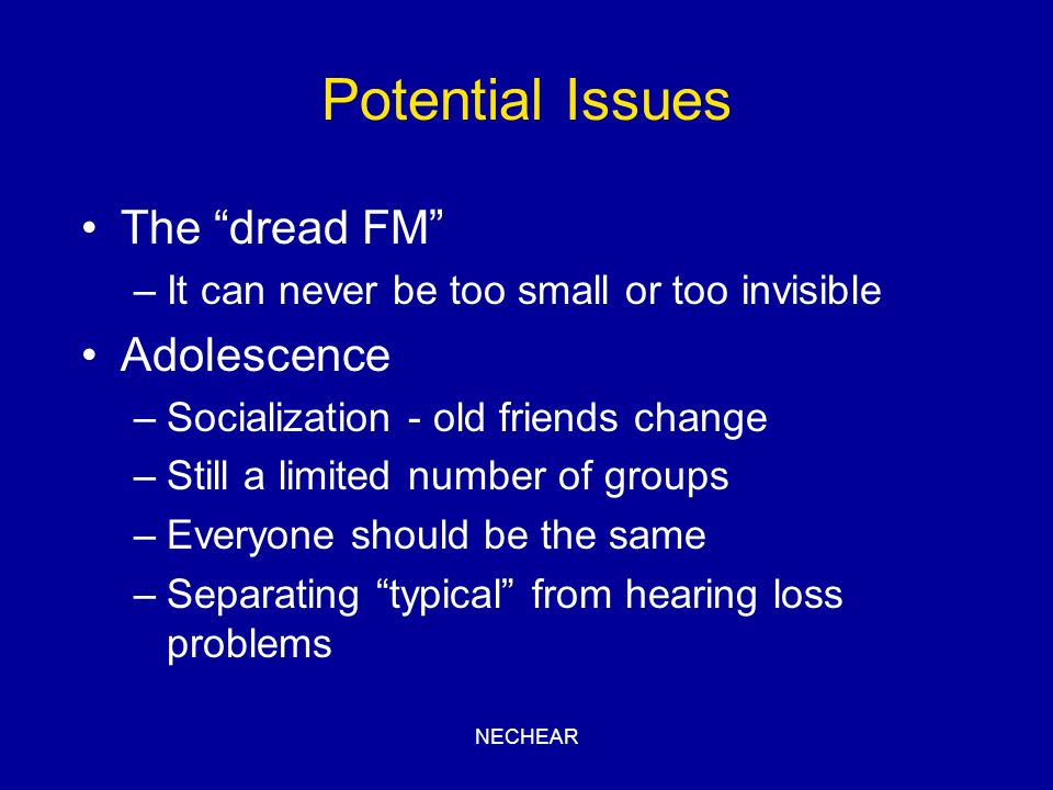 NECHEAR Potential Issues The dread FM –It can never be too small or too invisible Adolescence –Socialization - old friends change –Still a limited num