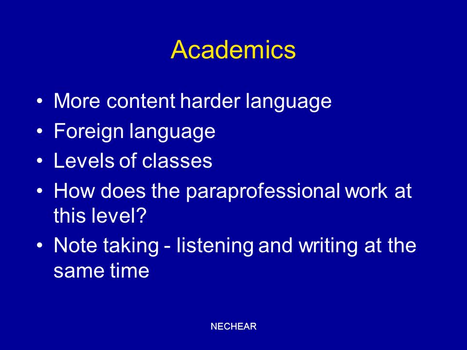 NECHEAR Academics More content harder language Foreign language Levels of classes How does the paraprofessional work at this level? Note taking - list