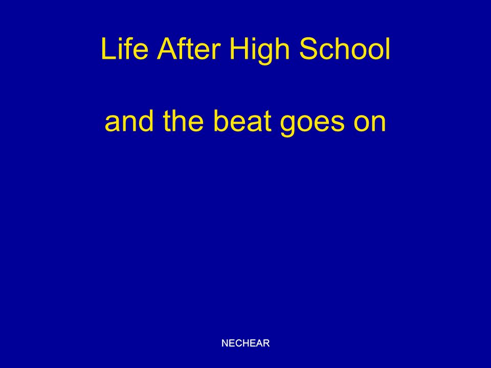 NECHEAR Life After High School and the beat goes on