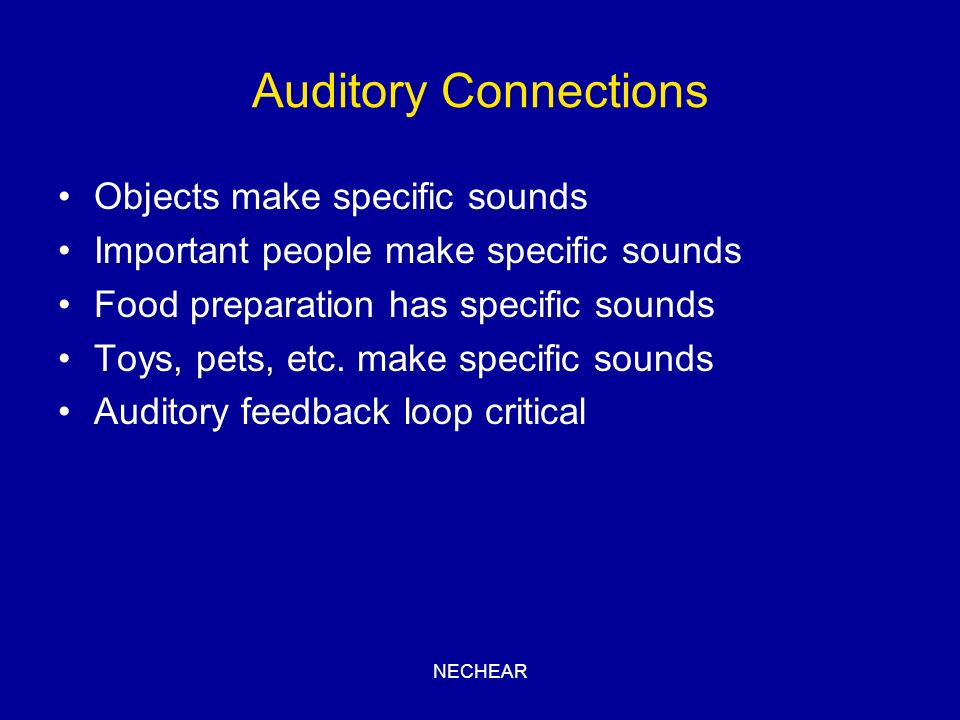 NECHEAR Auditory Connections Objects make specific sounds Important people make specific sounds Food preparation has specific sounds Toys, pets, etc.