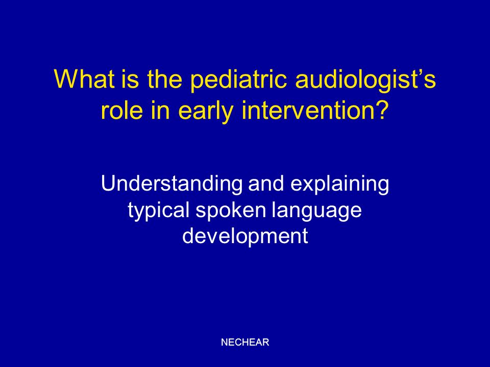 NECHEAR What is the pediatric audiologists role in early intervention? Understanding and explaining typical spoken language development