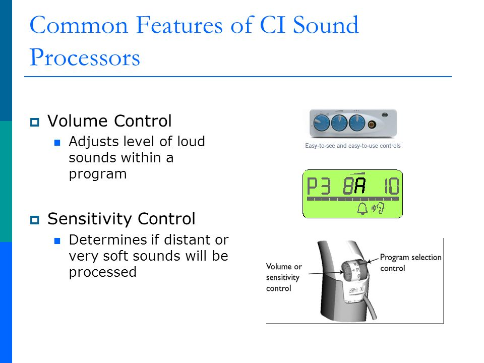 Common Features of CI Sound Processors Volume Control Adjusts level of loud sounds within a program Sensitivity Control Determines if distant or very soft sounds will be processed