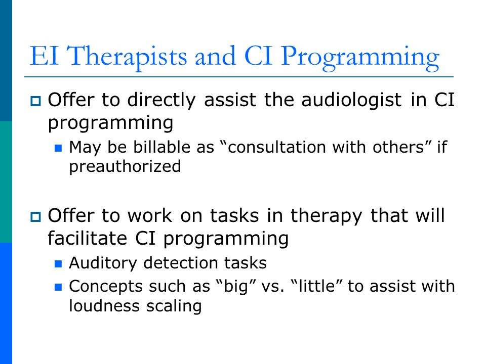 EI Therapists and CI Programming Offer to directly assist the audiologist in CI programming May be billable as consultation with others if preauthorized Offer to work on tasks in therapy that will facilitate CI programming Auditory detection tasks Concepts such as big vs.