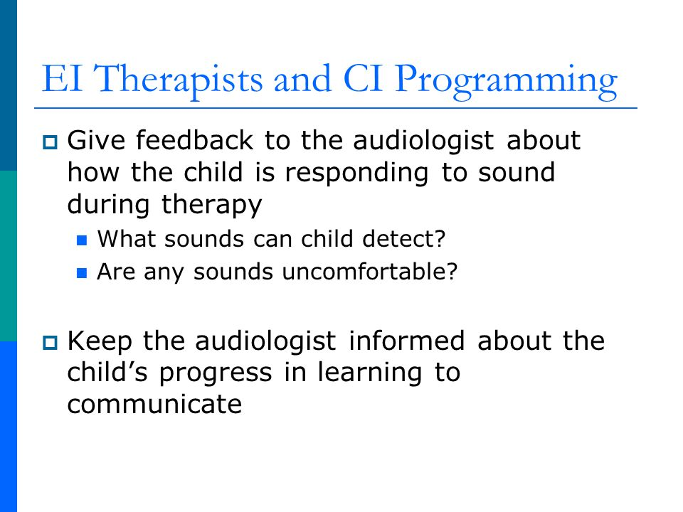 EI Therapists and CI Programming Give feedback to the audiologist about how the child is responding to sound during therapy What sounds can child detect.