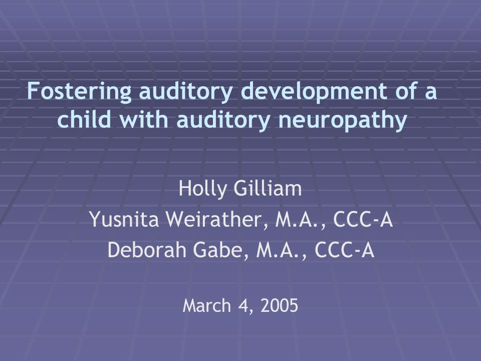 Fostering auditory development of a child with auditory neuropathy Holly Gilliam Yusnita Weirather, M.A., CCC-A Deborah Gabe, M.A., CCC-A March 4, 2005