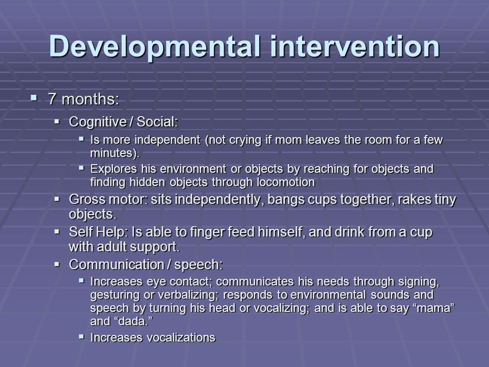 Developmental intervention 7 months: 7 months: Cognitive / Social: Cognitive / Social: Is more independent (not crying if mom leaves the room for a few minutes).