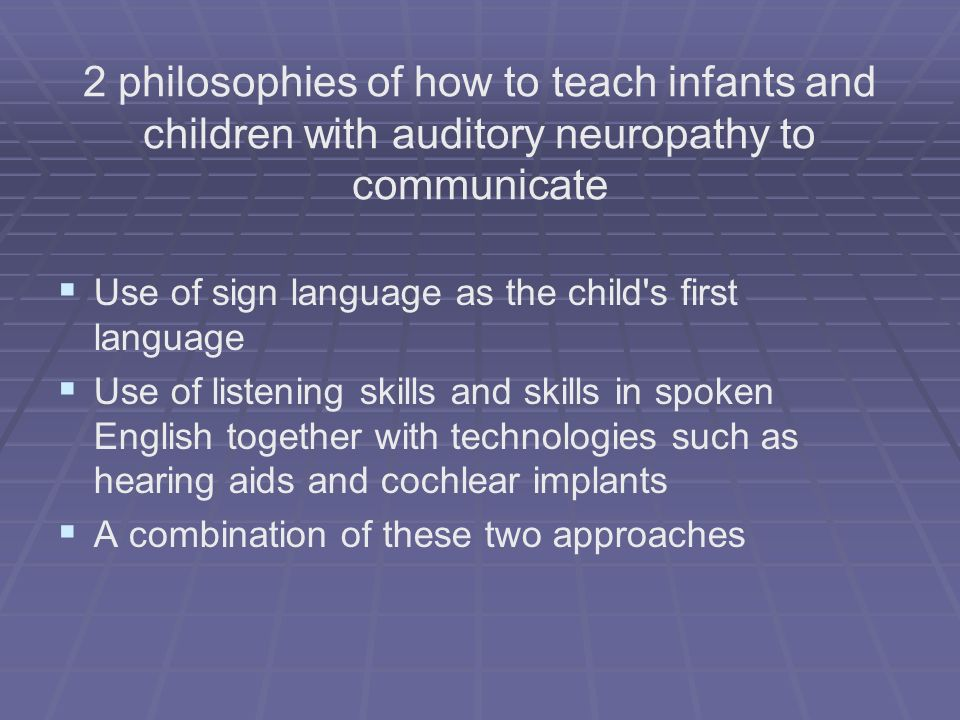 2 philosophies of how to teach infants and children with auditory neuropathy to communicate Use of sign language as the child's first language Use of
