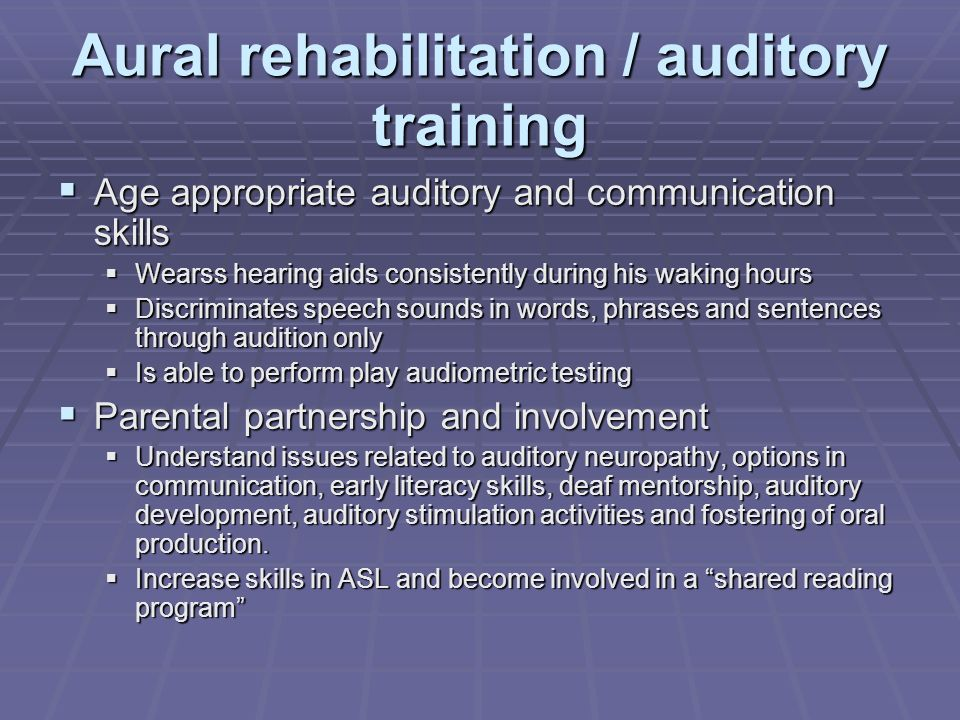 Aural rehabilitation / auditory training Age appropriate auditory and communication skills Age appropriate auditory and communication skills Wearss hearing aids consistently during his waking hours Wearss hearing aids consistently during his waking hours Discriminates speech sounds in words, phrases and sentences through audition only Discriminates speech sounds in words, phrases and sentences through audition only Is able to perform play audiometric testing Is able to perform play audiometric testing Parental partnership and involvement Parental partnership and involvement Understand issues related to auditory neuropathy, options in communication, early literacy skills, deaf mentorship, auditory development, auditory stimulation activities and fostering of oral production.