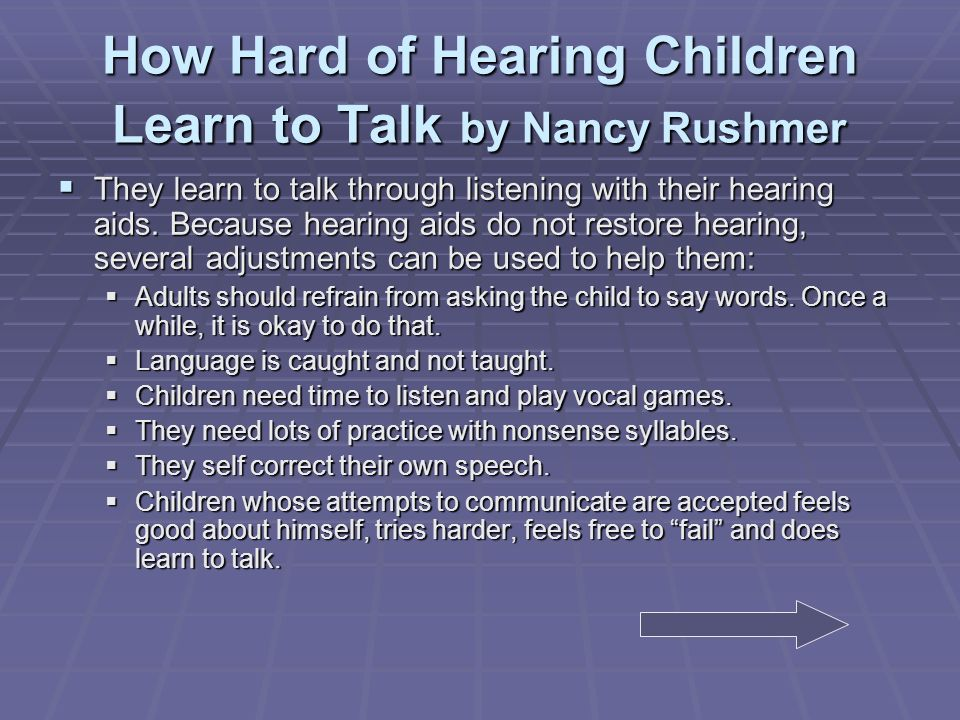 How Hard of Hearing Children Learn to Talk by Nancy Rushmer They learn to talk through listening with their hearing aids.
