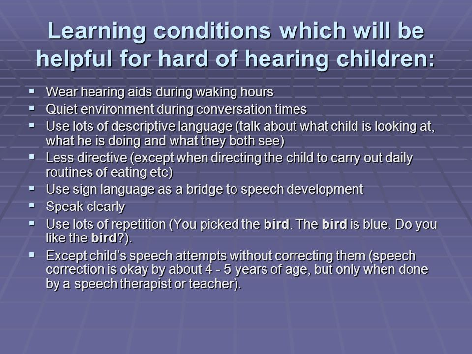 Learning conditions which will be helpful for hard of hearing children: Wear hearing aids during waking hours Wear hearing aids during waking hours Quiet environment during conversation times Quiet environment during conversation times Use lots of descriptive language (talk about what child is looking at, what he is doing and what they both see) Use lots of descriptive language (talk about what child is looking at, what he is doing and what they both see) Less directive (except when directing the child to carry out daily routines of eating etc) Less directive (except when directing the child to carry out daily routines of eating etc) Use sign language as a bridge to speech development Use sign language as a bridge to speech development Speak clearly Speak clearly Use lots of repetition (You picked the bird.