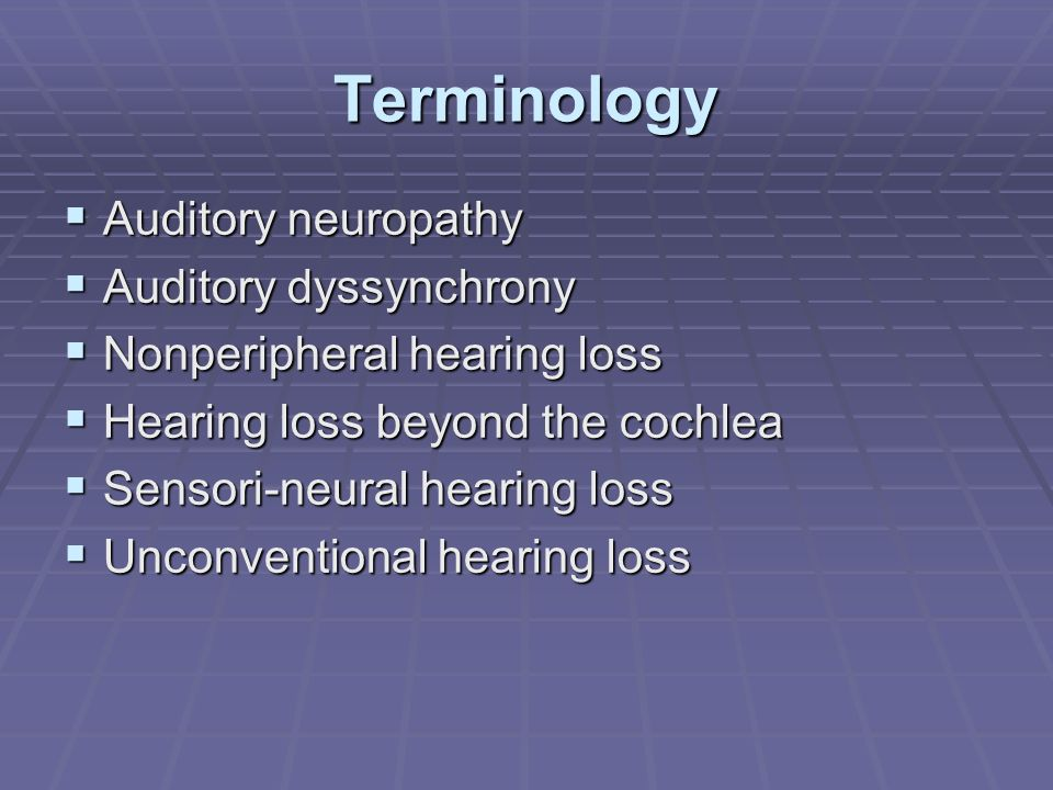 Terminology Auditory neuropathy Auditory neuropathy Auditory dyssynchrony Auditory dyssynchrony Nonperipheral hearing loss Nonperipheral hearing loss Hearing loss beyond the cochlea Hearing loss beyond the cochlea Sensori-neural hearing loss Sensori-neural hearing loss Unconventional hearing loss Unconventional hearing loss