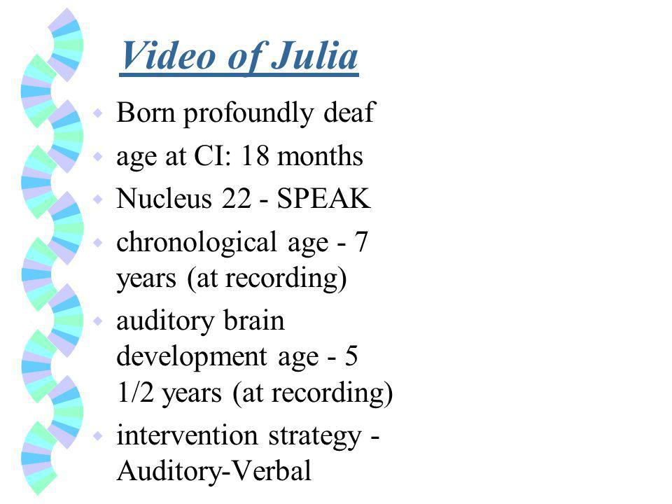 Video of Julia w Born profoundly deaf w age at CI: 18 months w Nucleus 22 - SPEAK w chronological age - 7 years (at recording) w auditory brain development age - 5 1/2 years (at recording) w intervention strategy - Auditory-Verbal