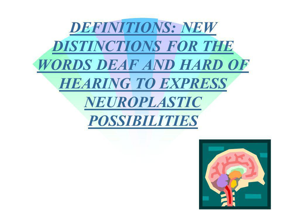 DEFINITIONS: NEW DISTINCTIONS FOR THE WORDS DEAF AND HARD OF HEARING TO EXPRESS NEUROPLASTIC POSSIBILITIES