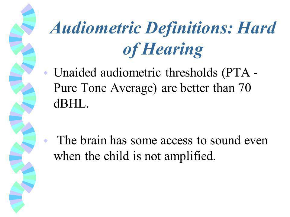 Audiometric Definitions: Hard of Hearing w Unaided audiometric thresholds (PTA - Pure Tone Average) are better than 70 dBHL.