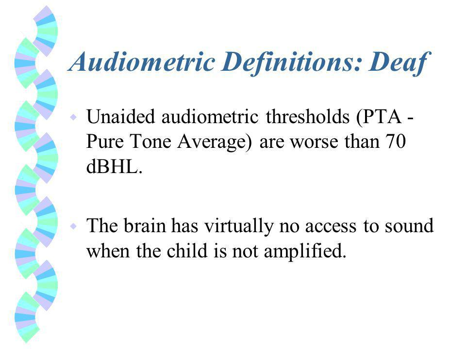 Audiometric Definitions: Deaf w Unaided audiometric thresholds (PTA - Pure Tone Average) are worse than 70 dBHL.