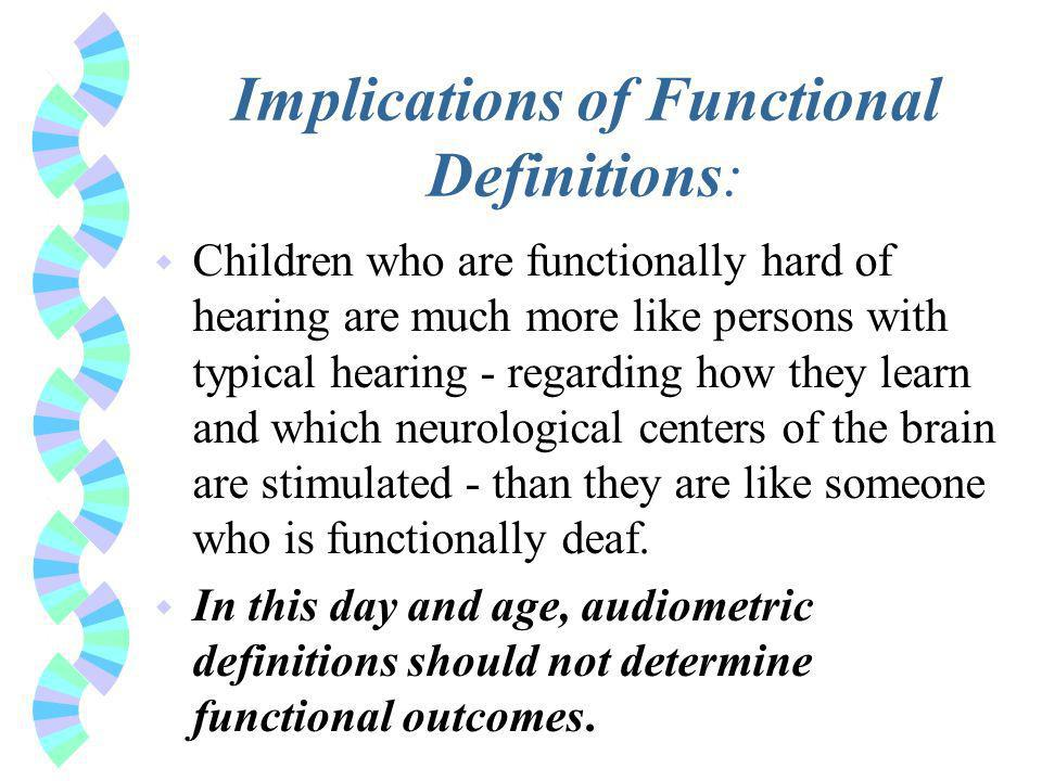 Implications of Functional Definitions: w Children who are functionally hard of hearing are much more like persons with typical hearing - regarding how they learn and which neurological centers of the brain are stimulated - than they are like someone who is functionally deaf.