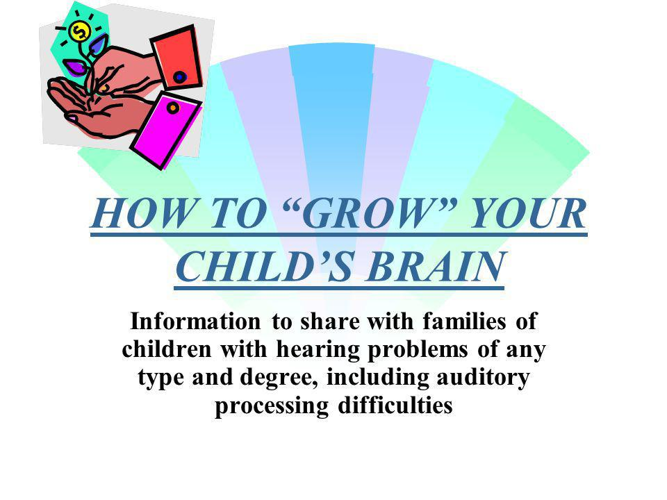 HOW TO GROW YOUR CHILDS BRAIN Information to share with families of children with hearing problems of any type and degree, including auditory processing difficulties