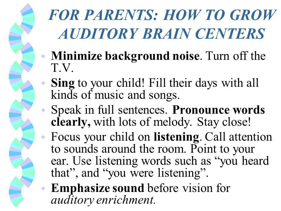 FOR PARENTS: HOW TO GROW AUDITORY BRAIN CENTERS w Minimize background noise.